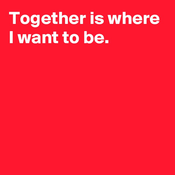 Together is where I want to be.