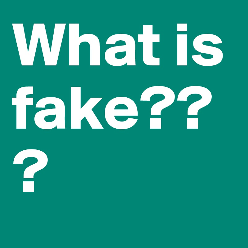 What is fake???