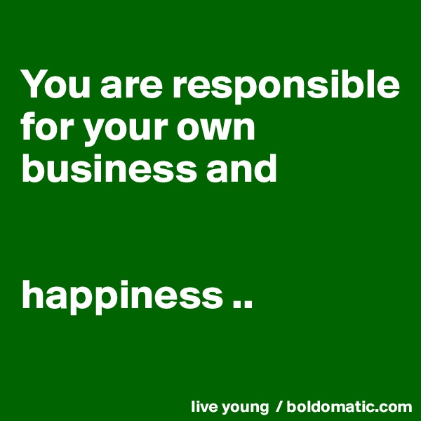 You are responsible for your own business and   happiness ..