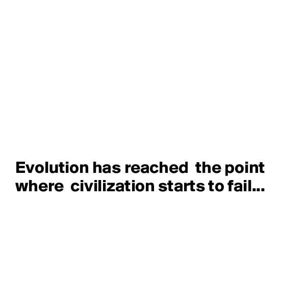 Evolution has reached  the point where  civilization starts to fail...