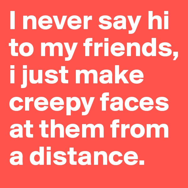 I never say hi to my friends, i just make creepy faces at them from a distance.