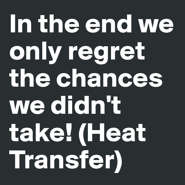 In the end we only regret the chances we didn't take! (Heat Transfer)