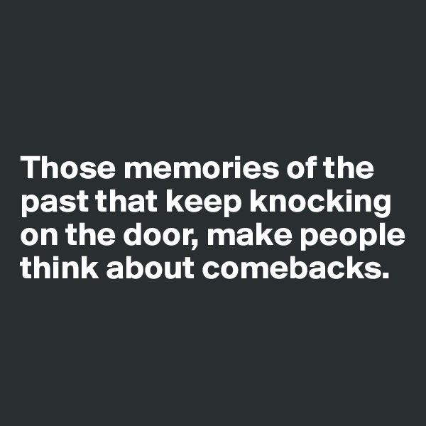 Those memories of the past that keep knocking on the door, make people think about comebacks.