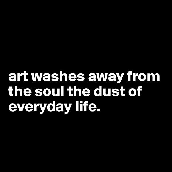 art washes away from the soul the dust of everyday life.