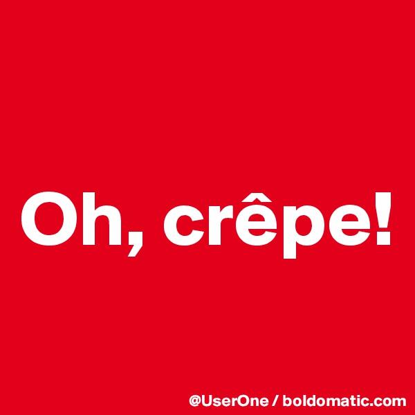 Oh, crêpe!