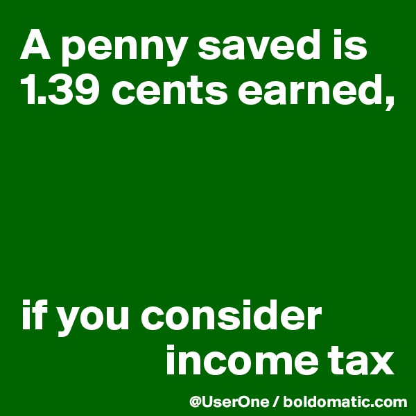 A penny saved is 1.39 cents earned,     if you consider                 income tax