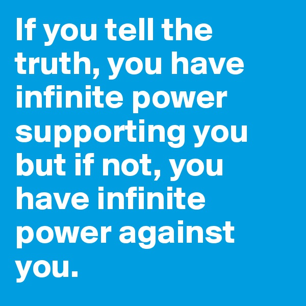 If you tell the truth, you have infinite power supporting you but if not, you have infinite power against you.