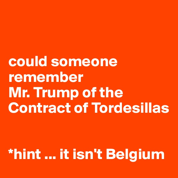 could someone remember  Mr. Trump of the Contract of Tordesillas   *hint ... it isn't Belgium