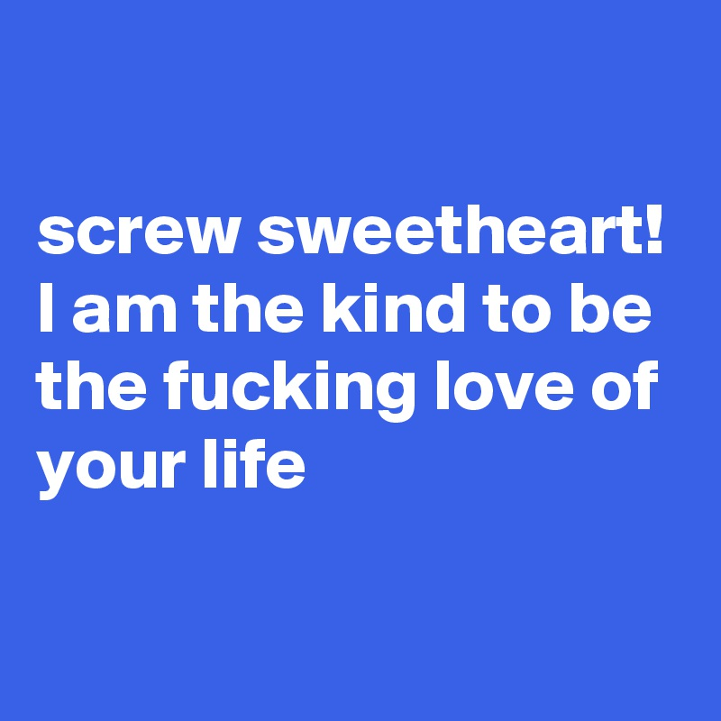 screw sweetheart! I am the kind to be the fucking love of your life