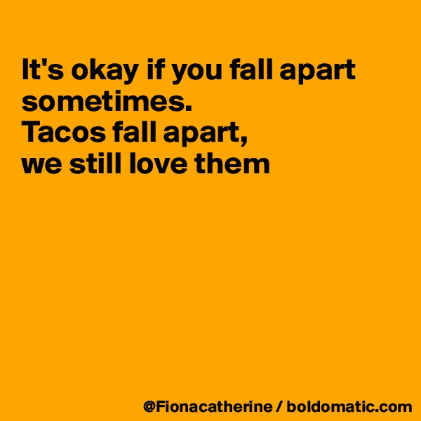 It's okay if you fall apart sometimes. Tacos fall apart,  we still love them