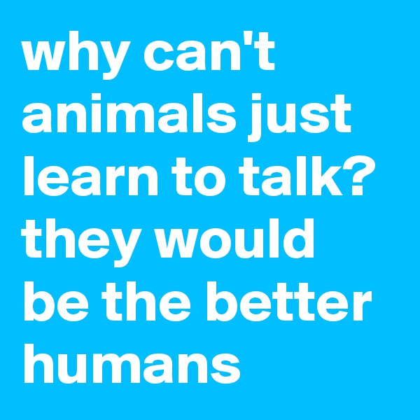 why can't animals just learn to talk? they would be the better humans