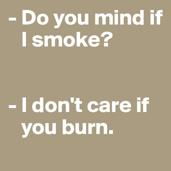 - Do you mind if     I smoke?   - I don't care if        you burn.