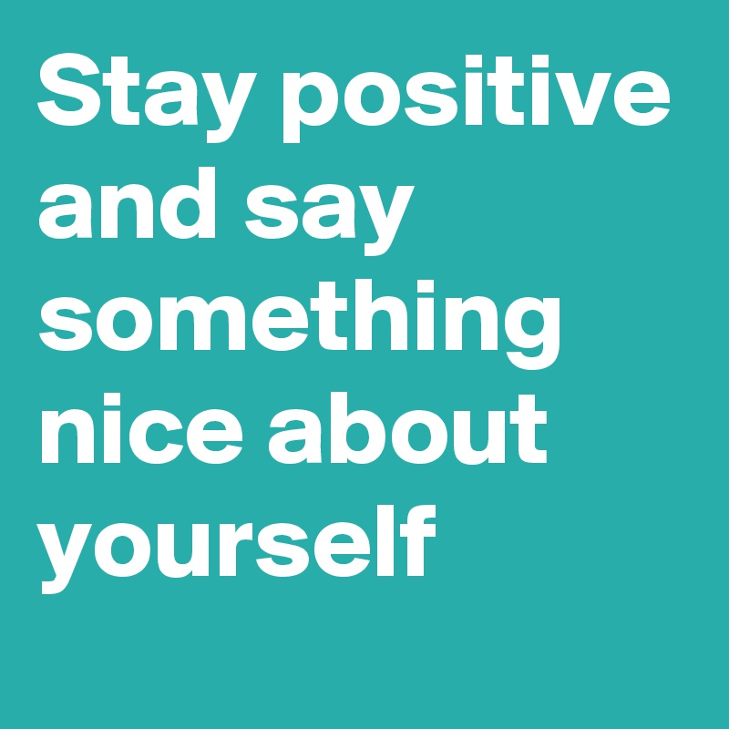 Stay positive and say something nice about yourself