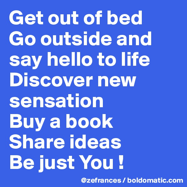 Get out of bed Go outside and say hello to life Discover new sensation  Buy a book Share ideas Be just You !