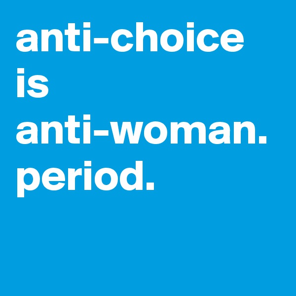anti-choice is anti-woman. period.