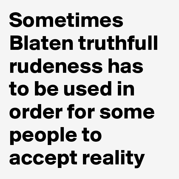 Sometimes Blaten truthfull rudeness has to be used in order for some people to accept reality