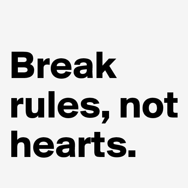 Break rules, not hearts.