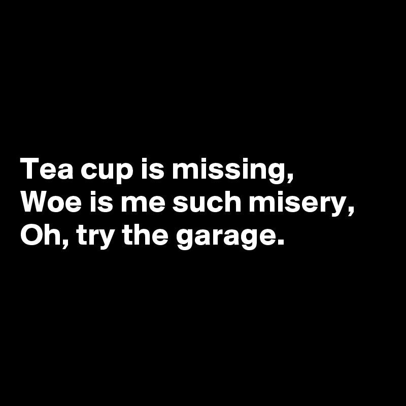 Tea cup is missing, Woe is me such misery, Oh, try the garage.