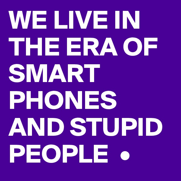 WE LIVE IN THE ERA OF SMART PHONES AND STUPID PEOPLE  •