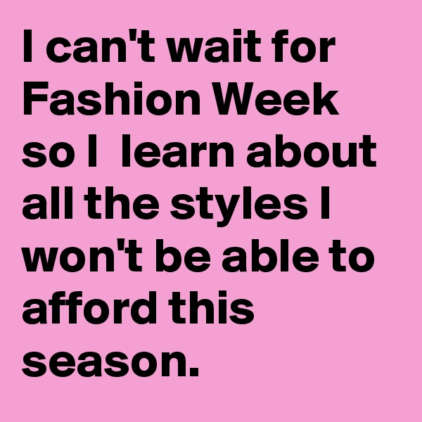 I can't wait for Fashion Week so I  learn about all the styles I won't be able to afford this season.