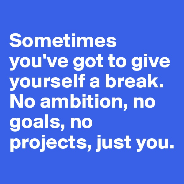 Sometimes you've got to give yourself a break. No ambition, no goals, no projects, just you.