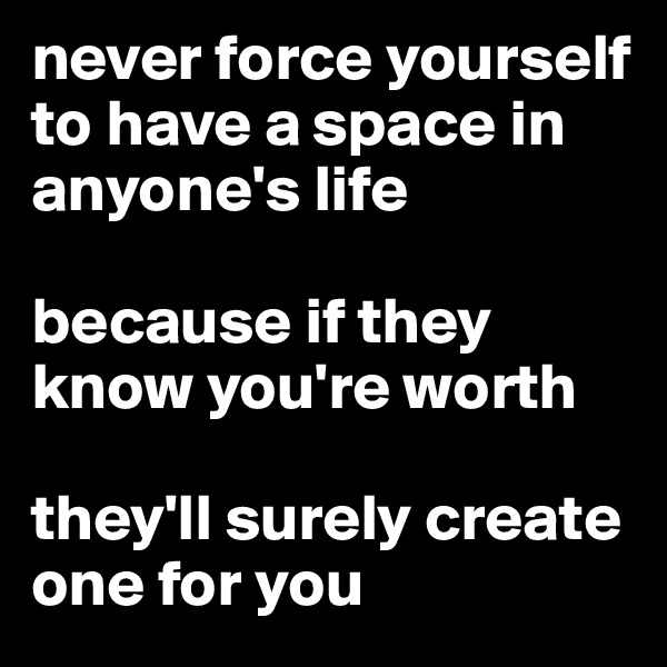 never force yourself to have a space in anyone's life   because if they know you're worth  they'll surely create  one for you