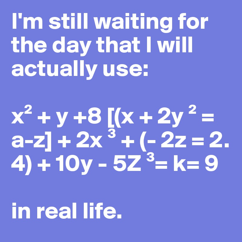 I'm still waiting for the day that I will actually use:  x² + y +8 [(x + 2y ² = a-z] + 2x ³ + (- 2z = 2. 4) + 10y - 5Z ³= k= 9   in real life.