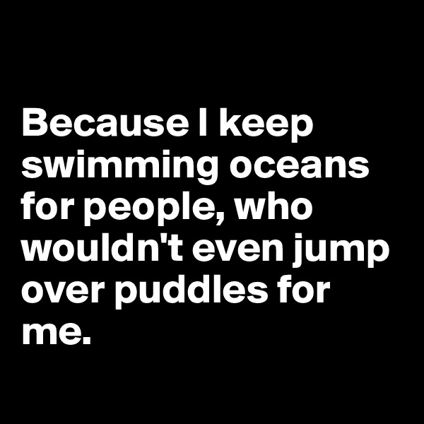 Because I keep swimming oceans for people, who wouldn't even jump over puddles for me.