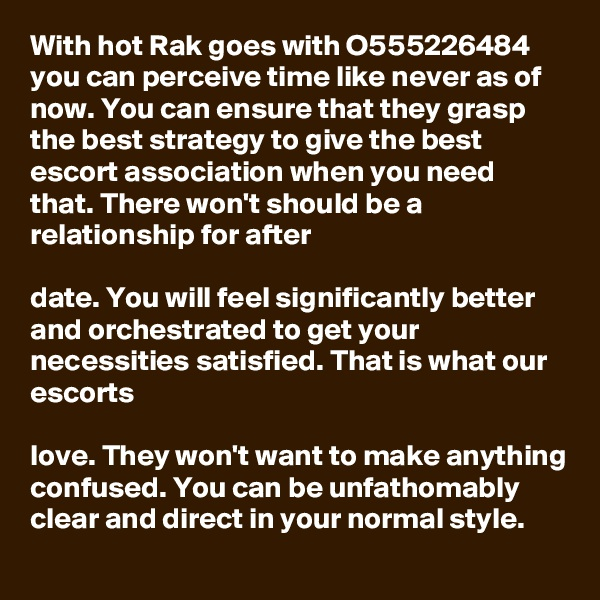 With hot Rak goes with O555226484 you can perceive time like never as of now. You can ensure that they grasp  the best strategy to give the best escort association when you need that. There won't should be a relationship for after   date. You will feel significantly better and orchestrated to get your necessities satisfied. That is what our escorts   love. They won't want to make anything confused. You can be unfathomably clear and direct in your normal style.