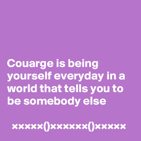 Couarge is being yourself everyday in a world that tells you to be somebody else    ×××××()××××××()×××××