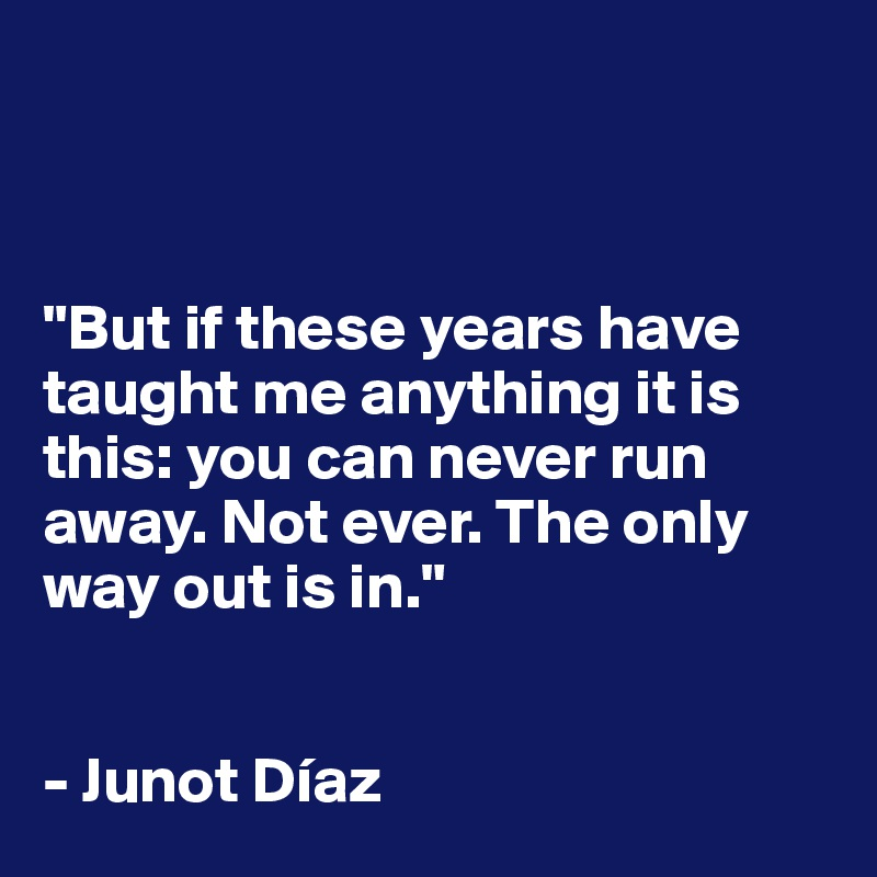 """""""But if these years have taught me anything it is this: you can never run away. Not ever. The only way out is in.""""   - Junot Díaz"""