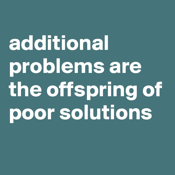 additional problems are the offspring of poor solutions