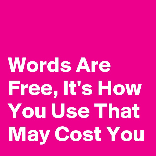 Words Are Free, It's How You Use That May Cost You