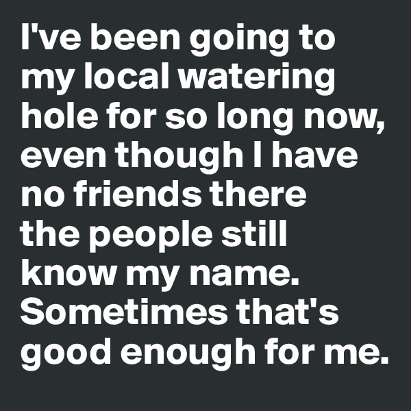 I've been going to my local watering hole for so long now, even though I have no friends there  the people still know my name. Sometimes that's good enough for me.
