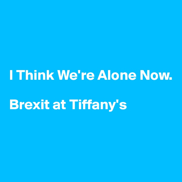 I Think We're Alone Now.   Brexit at Tiffany's