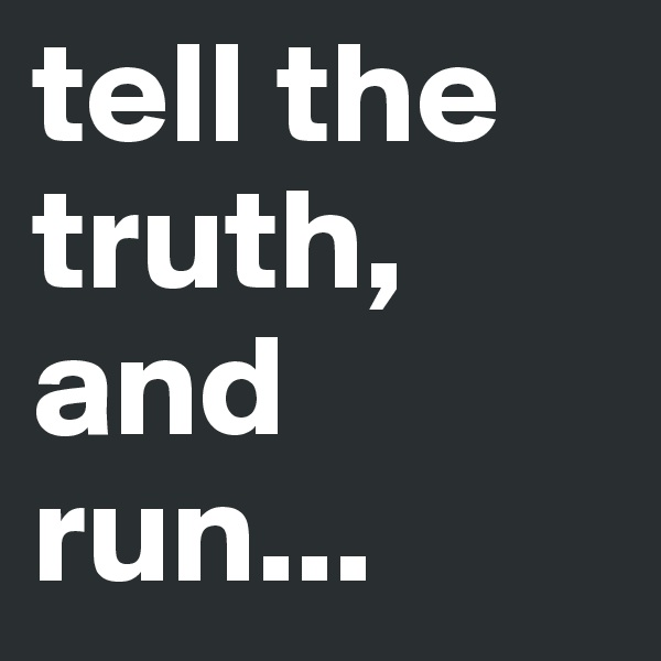 tell the  truth,  and run...