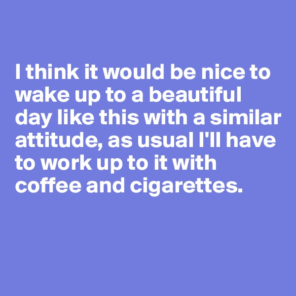 I think it would be nice to wake up to a beautiful day like this with a similar attitude, as usual I'll have to work up to it with coffee and cigarettes.