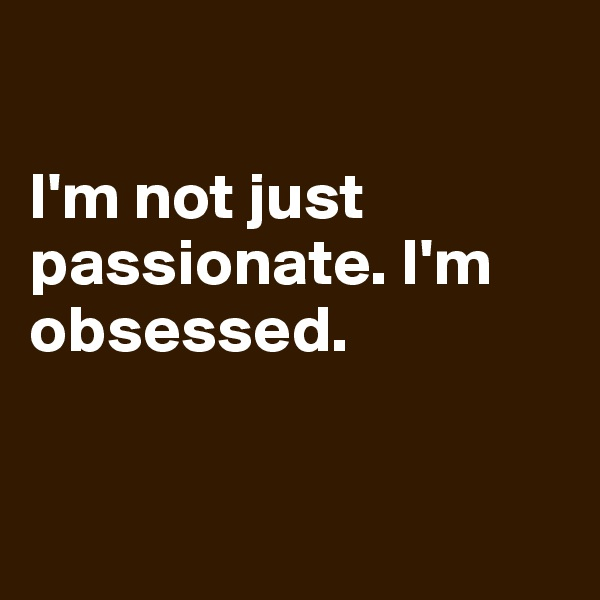 I'm not just passionate. I'm obsessed.