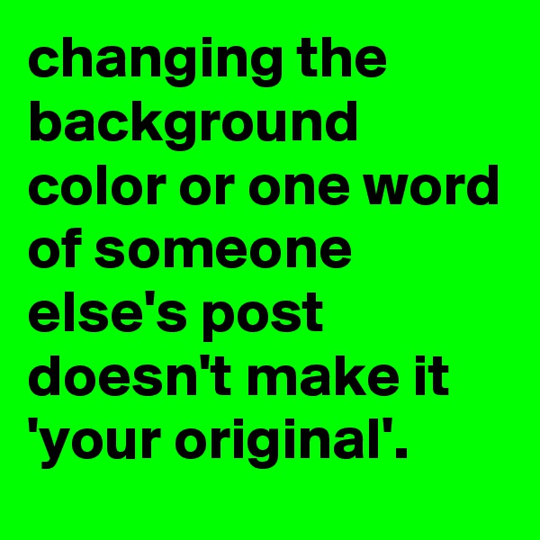 changing the background color or one word of someone else's post doesn't make it 'your original'.