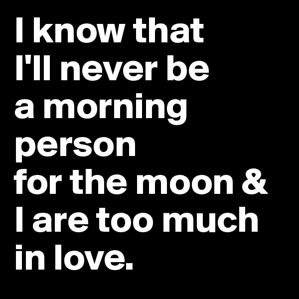 I know that  I'll never be  a morning person  for the moon & I are too much in love.