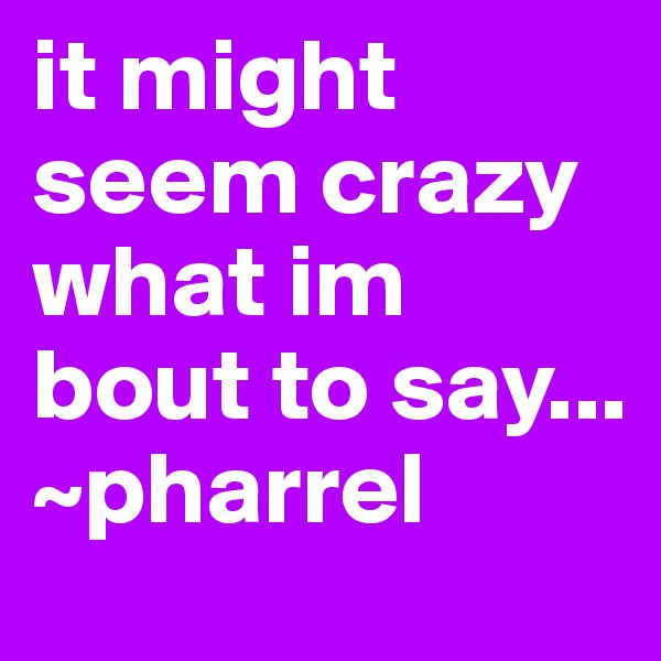 it might seem crazy what im bout to say...   ~pharrel