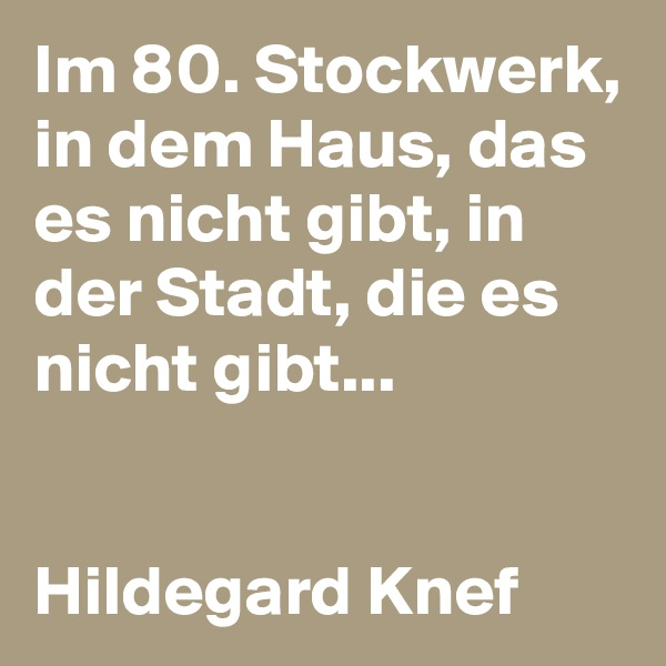 Im 80. Stockwerk, in dem Haus, das es nicht gibt, in der Stadt, die es nicht gibt...   Hildegard Knef