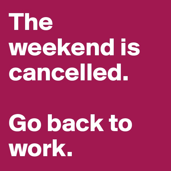 The weekend is cancelled.  Go back to work.
