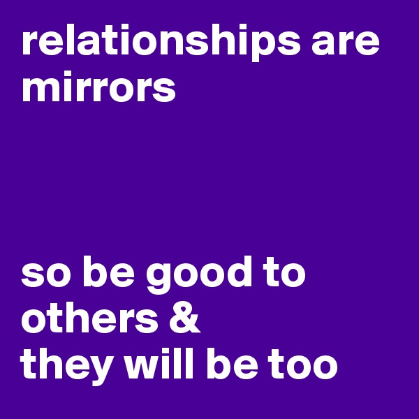 relationships are mirrors    so be good to others & they will be too