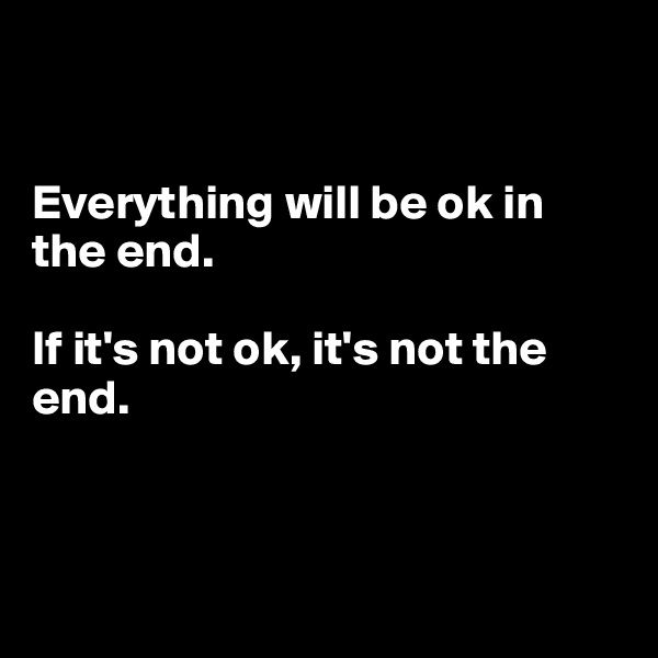 Everything will be ok in the end.  If it's not ok, it's not the end.