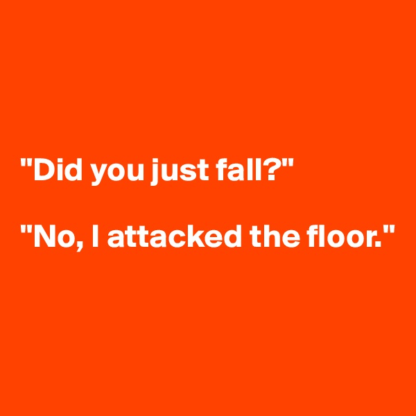 """Did you just fall?""  ""No, I attacked the floor."""