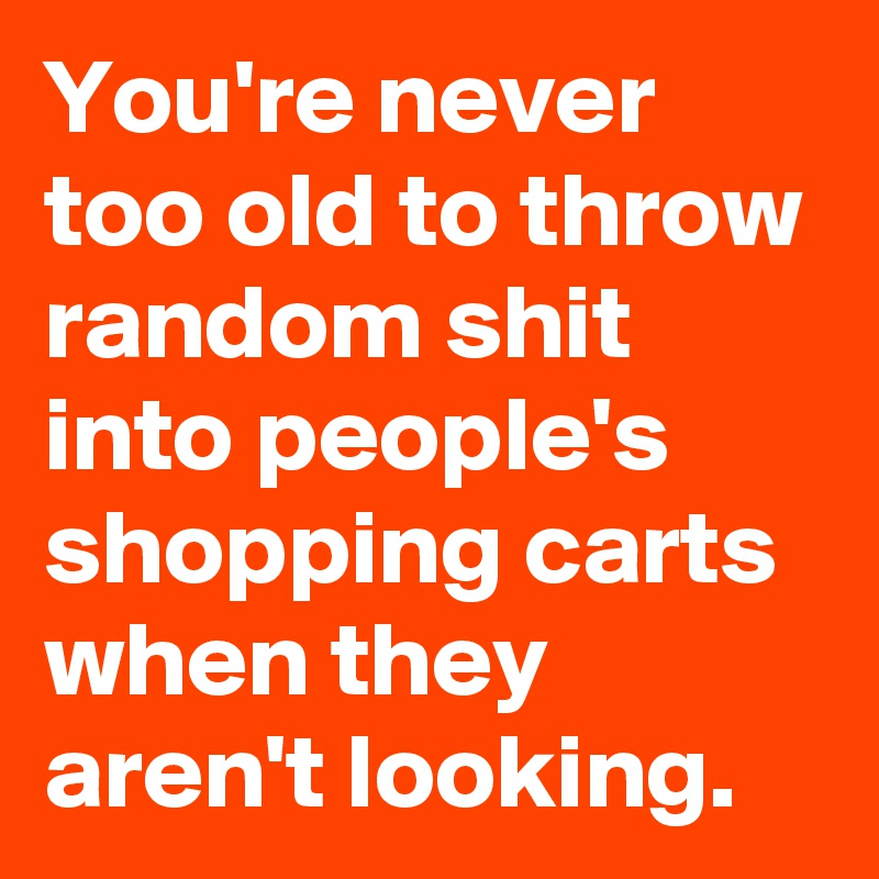 You're never too old to throw random shit into people's shopping carts when they aren't looking.