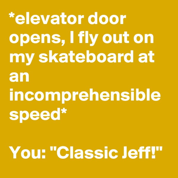 "*elevator door opens, I fly out on my skateboard at an incomprehensible speed*  You: ""Classic Jeff!"""