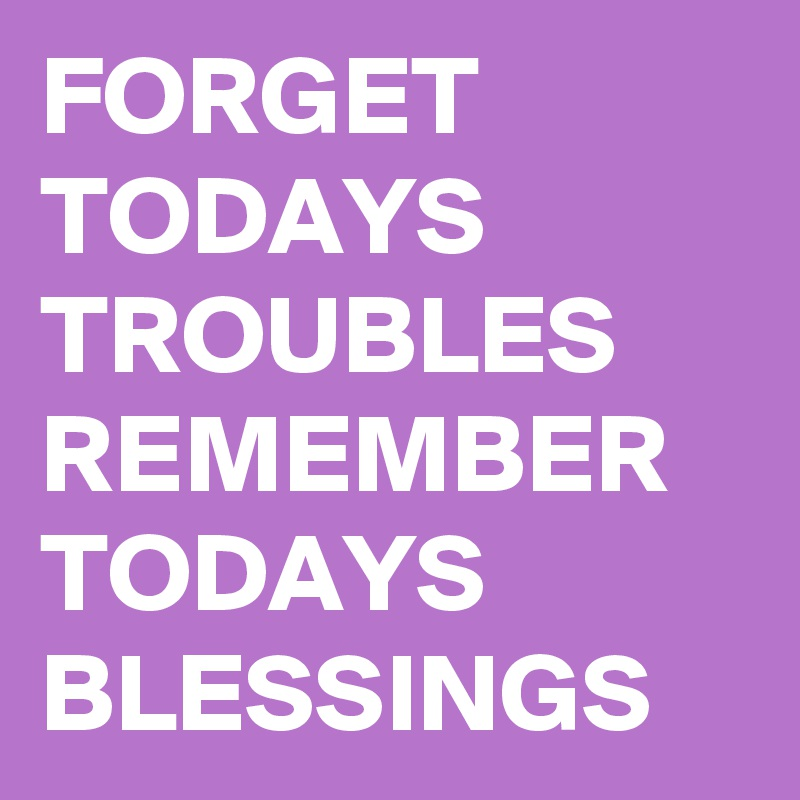 FORGET TODAYS TROUBLES REMEMBER TODAYS BLESSINGS