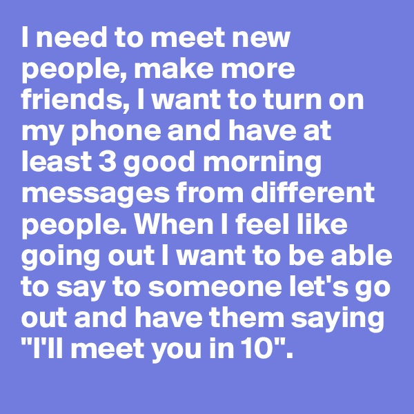 """I need to meet new people, make more friends, I want to turn on my phone and have at least 3 good morning messages from different people. When I feel like going out I want to be able to say to someone let's go out and have them saying """"I'll meet you in 10""""."""
